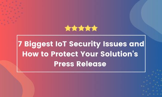 The 7 Biggest IoT Security Issues and How to Protect Your Solution, According to New Report